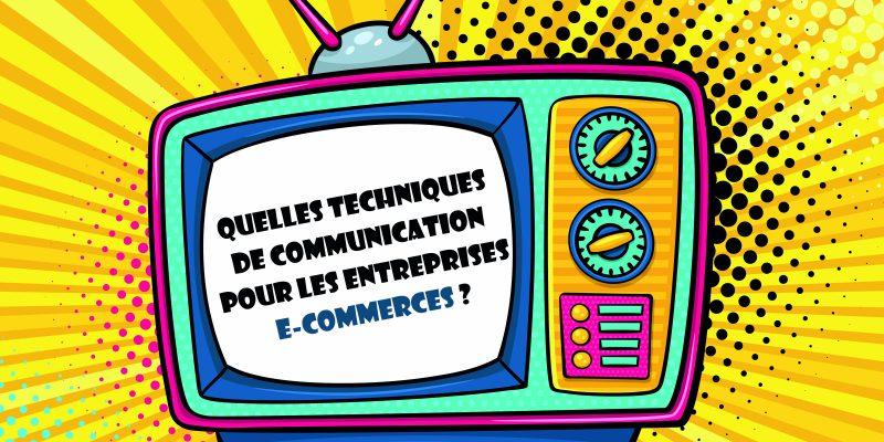 Quelles Techniques De Communication Pour Les Entreprises E-commerces ?