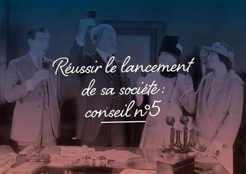 Réussir Le Lancement De Sa Société : Conseil N°5